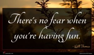 Will Thomas quote : There's no fear when ...