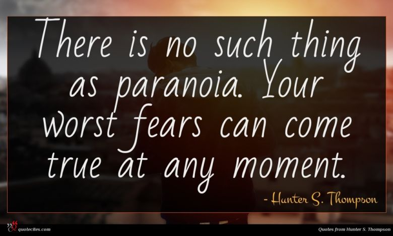 There is no such thing as paranoia. Your worst fears can come true at any moment.