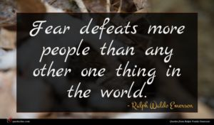 Ralph Waldo Emerson quote : Fear defeats more people ...