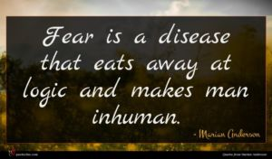 Marian Anderson quote : Fear is a disease ...