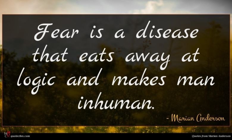 Fear is a disease that eats away at logic and makes man inhuman.