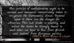 Gilbert du Motier, Marquis de Lafayette quote : Our articles of confederation ...