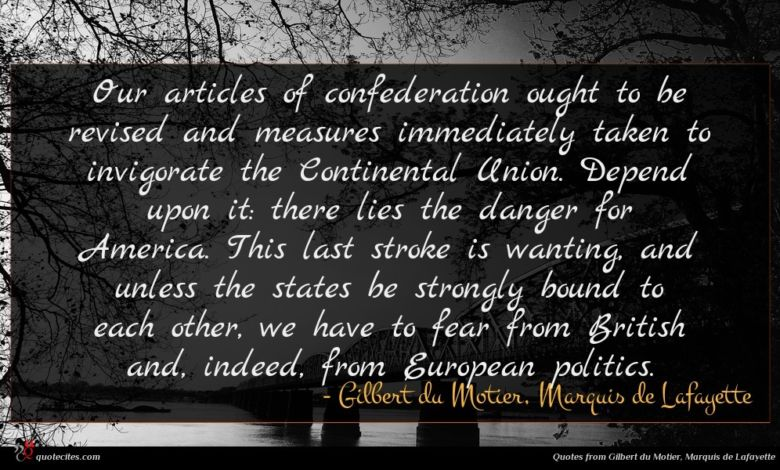 Our articles of confederation ought to be revised and measures immediately taken to invigorate the Continental Union. Depend upon it: there lies the danger for America. This last stroke is wanting, and unless the states be strongly bound to each other, we have to fear from British and, indeed, from European politics.