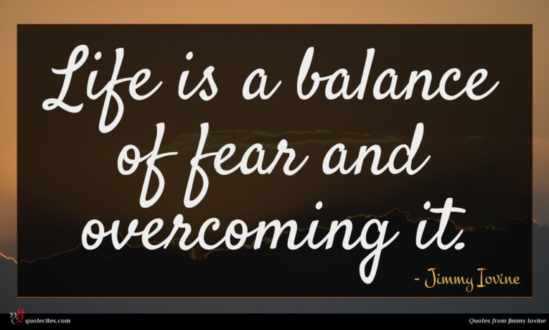 Life is a balance of fear and overcoming it.