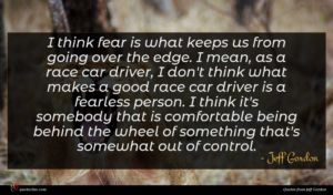 Jeff Gordon quote : I think fear is ...