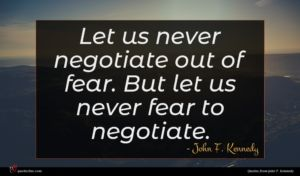 John F. Kennedy quote : Let us never negotiate ...