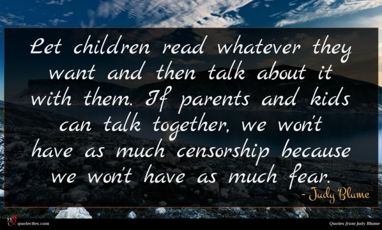 Let children read whatever they want and then talk about it with them. If parents and kids can talk together, we won't have as much censorship because we won't have as much fear.