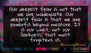 Marianne Williamson quote : Our deepest fear is ...
