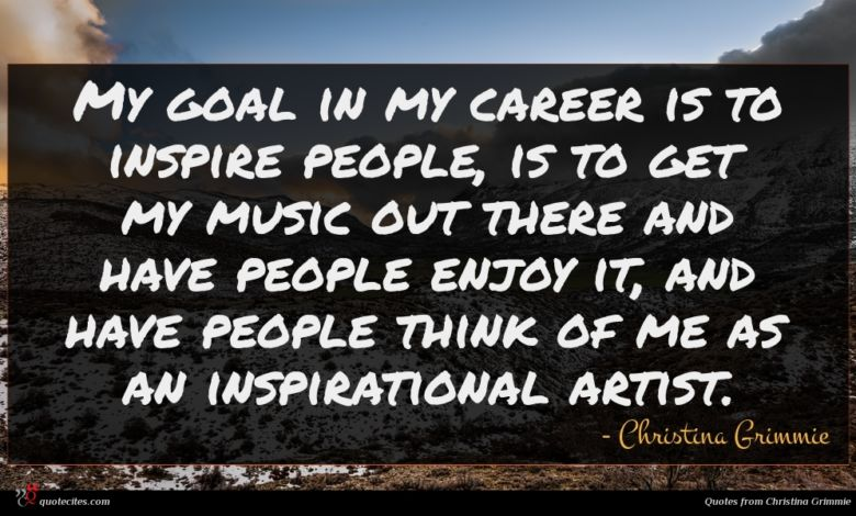 My goal in my career is to inspire people, is to get my music out there and have people enjoy it, and have people think of me as an inspirational artist.