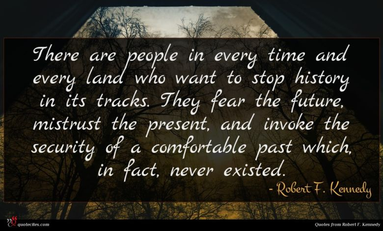 There are people in every time and every land who want to stop history in its tracks. They fear the future, mistrust the present, and invoke the security of a comfortable past which, in fact, never existed.