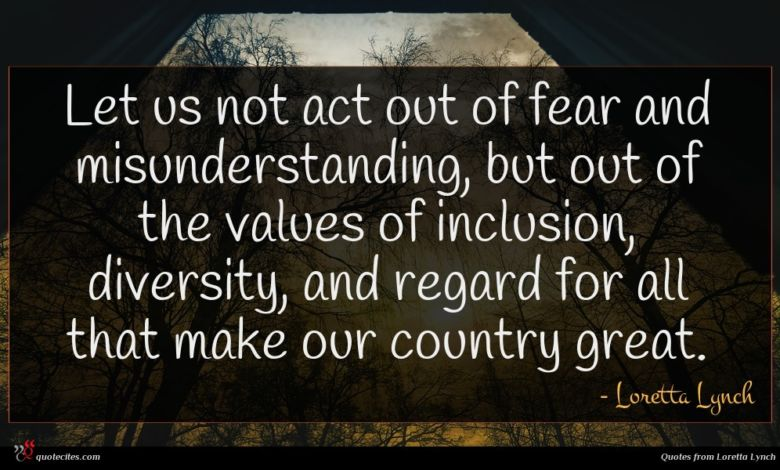 Let us not act out of fear and misunderstanding, but out of the values of inclusion, diversity, and regard for all that make our country great.