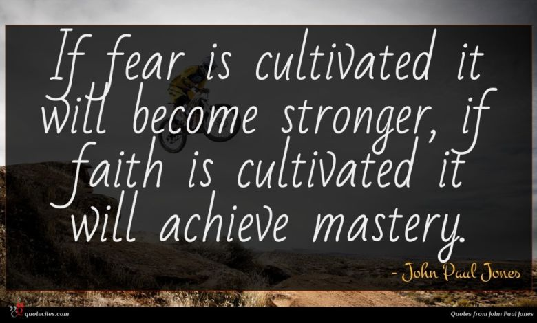 If fear is cultivated it will become stronger, if faith is cultivated it will achieve mastery.