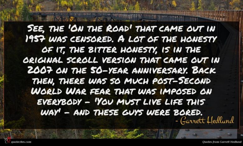 See, the 'On the Road' that came out in 1957 was censored. A lot of the honesty of it, the bitter honesty, is in the original scroll version that came out in 2007 on the 50-year anniversary. Back then, there was so much post-Second World War fear that was imposed on everybody - 'You must live life this way' - and these guys were bored.