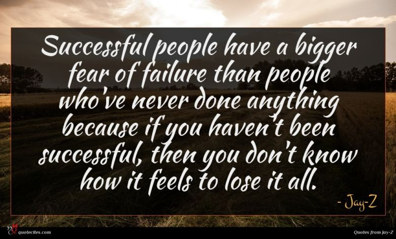 Successful people have a bigger fear of failure than people who've never done anything because if you haven't been successful, then you don't know how it feels to lose it all.