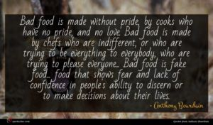 Anthony Bourdain quote : Bad food is made ...