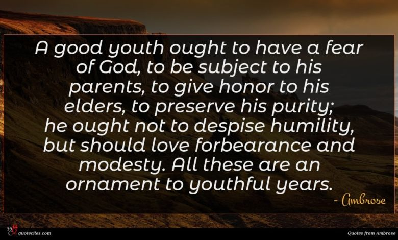 A good youth ought to have a fear of God, to be subject to his parents, to give honor to his elders, to preserve his purity; he ought not to despise humility, but should love forbearance and modesty. All these are an ornament to youthful years.