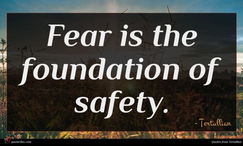 Fear is the foundation of safety.