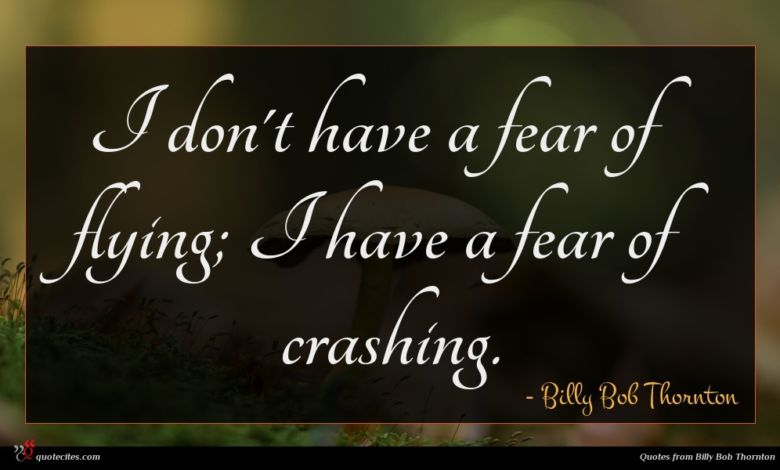 I don't have a fear of flying; I have a fear of crashing.