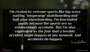 Lucy Walker quote : I'm riveted by extreme ...