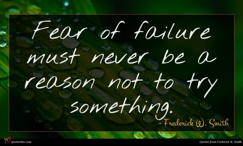 Fear of failure must never be a reason not to try something.