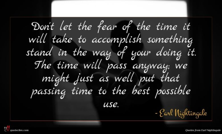 Don't let the fear of the time it will take to accomplish something stand in the way of your doing it. The time will pass anyway; we might just as well put that passing time to the best possible use.