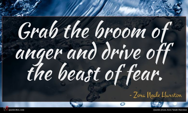 Grab the broom of anger and drive off the beast of fear.
