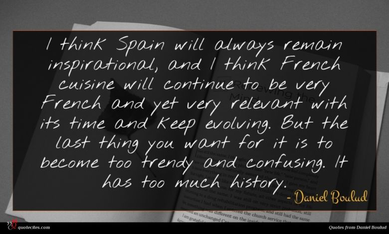 I think Spain will always remain inspirational, and I think French cuisine will continue to be very French and yet very relevant with its time and keep evolving. But the last thing you want for it is to become too trendy and confusing. It has too much history.