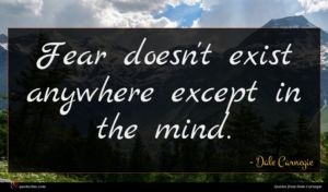 Dale Carnegie quote : Fear doesn't exist anywhere ...
