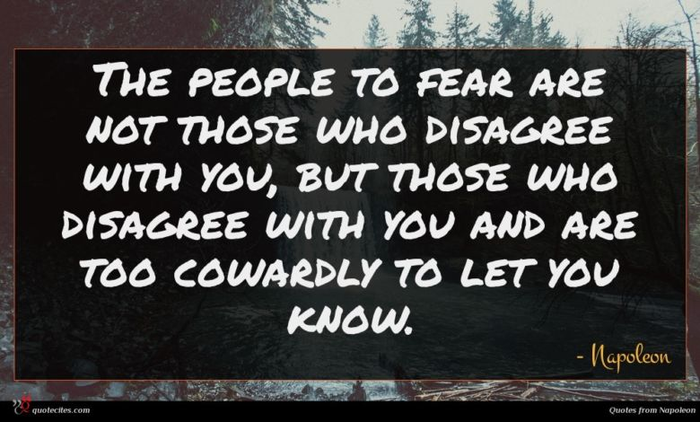 The people to fear are not those who disagree with you, but those who disagree with you and are too cowardly to let you know.