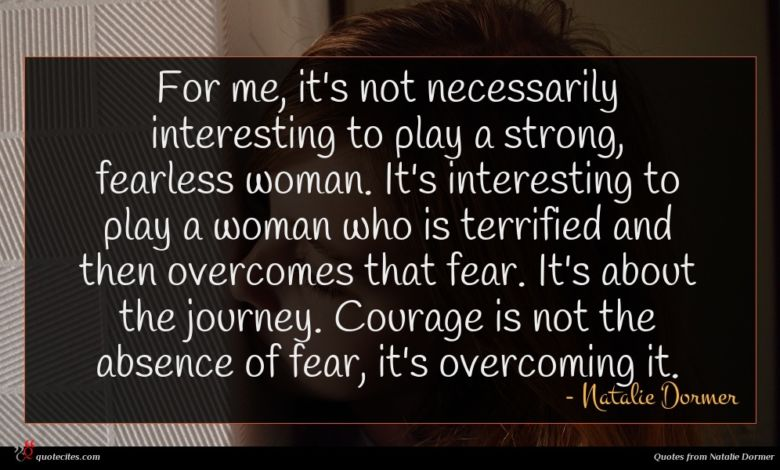 For me, it's not necessarily interesting to play a strong, fearless woman. It's interesting to play a woman who is terrified and then overcomes that fear. It's about the journey. Courage is not the absence of fear, it's overcoming it.