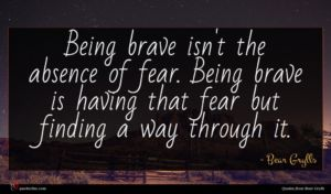 Bear Grylls quote : Being brave isn't the ...