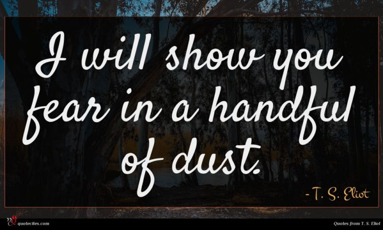 I will show you fear in a handful of dust.