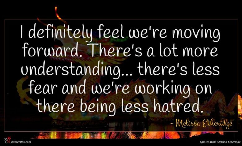 I definitely feel we're moving forward. There's a lot more understanding... there's less fear and we're working on there being less hatred.