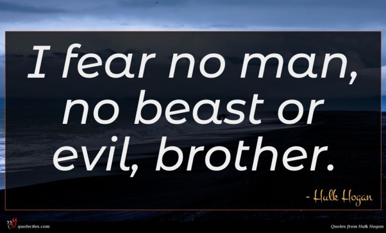 I fear no man, no beast or evil, brother.