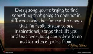 Rodney Atkins quote : Every song you're trying ...