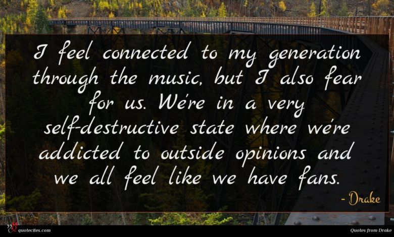 I feel connected to my generation through the music, but I also fear for us. We're in a very self-destructive state where we're addicted to outside opinions and we all feel like we have fans.