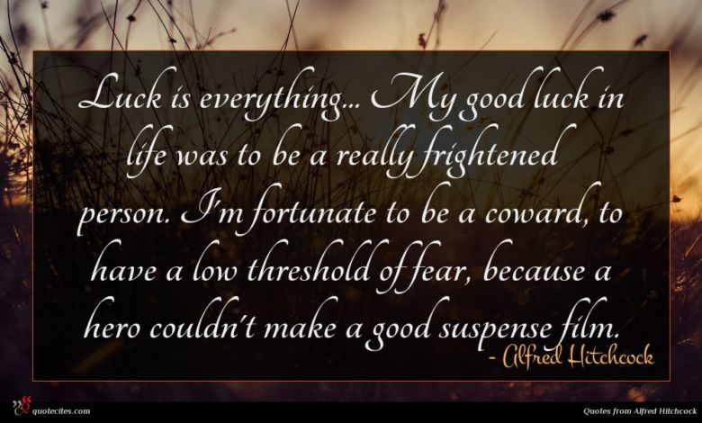 Luck is everything... My good luck in life was to be a really frightened person. I'm fortunate to be a coward, to have a low threshold of fear, because a hero couldn't make a good suspense film.