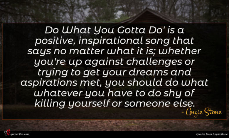 Do What You Gotta Do' is a positive, inspirational song that says no matter what it is; whether you're up against challenges or trying to get your dreams and aspirations met, you should do what whatever you have to do shy of killing yourself or someone else.