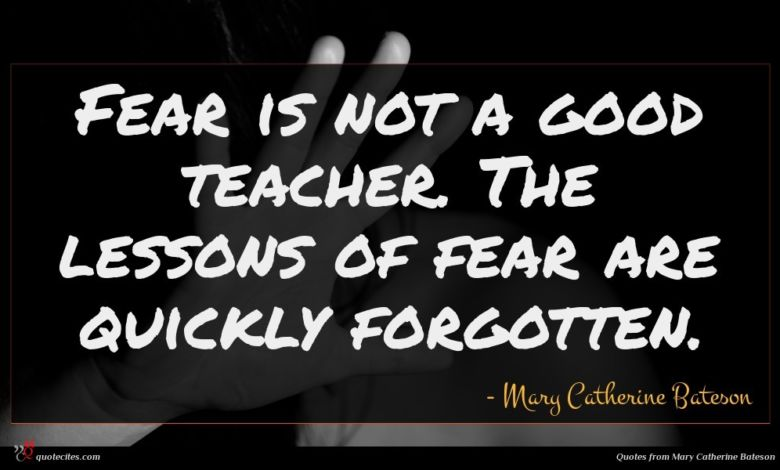 Fear is not a good teacher. The lessons of fear are quickly forgotten.