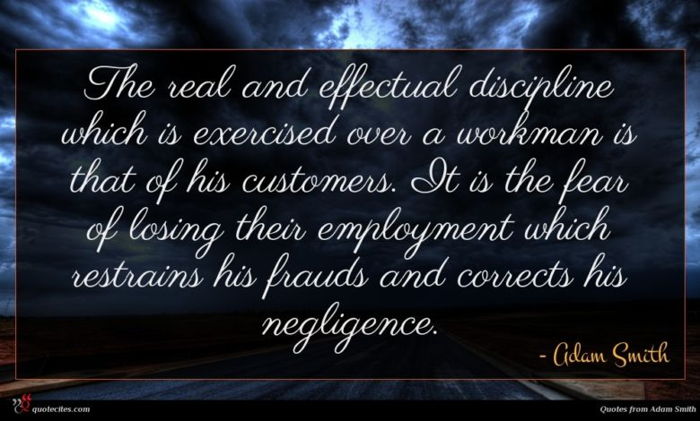 The real and effectual discipline which is exercised over a workman is that of his customers. It is the fear of losing their employment which restrains his frauds and corrects his negligence.