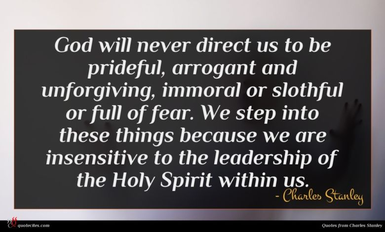 God will never direct us to be prideful, arrogant and unforgiving, immoral or slothful or full of fear. We step into these things because we are insensitive to the leadership of the Holy Spirit within us.