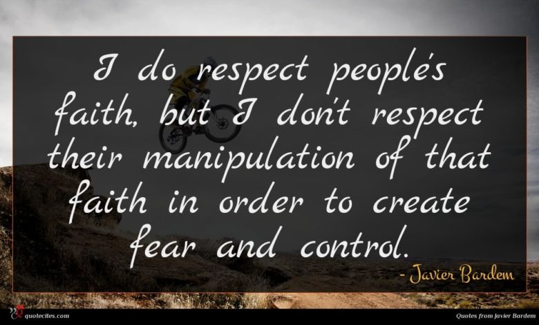 I do respect people's faith, but I don't respect their manipulation of that faith in order to create fear and control.