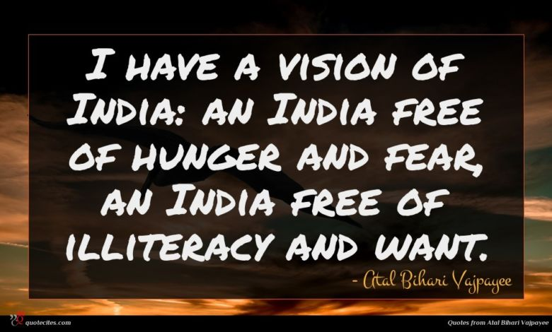 I have a vision of India: an India free of hunger and fear, an India free of illiteracy and want.