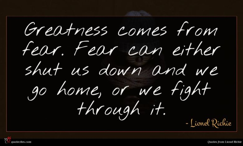 Greatness comes from fear. Fear can either shut us down and we go home, or we fight through it.
