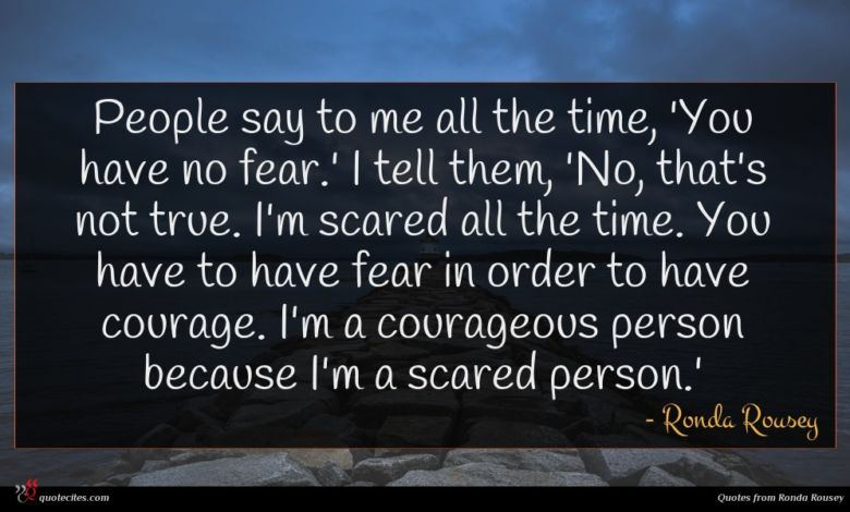 People say to me all the time, 'You have no fear.' I tell them, 'No, that's not true. I'm scared all the time. You have to have fear in order to have courage. I'm a courageous person because I'm a scared person.'