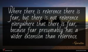 Socrates quote : Where there is reverence ...