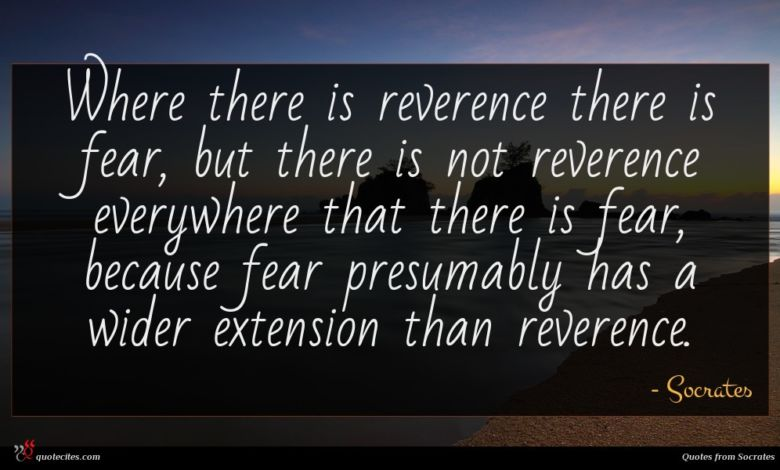 Where there is reverence there is fear, but there is not reverence everywhere that there is fear, because fear presumably has a wider extension than reverence.