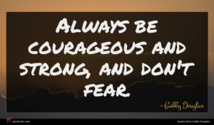 Gabby Douglas quote : Always be courageous and ...