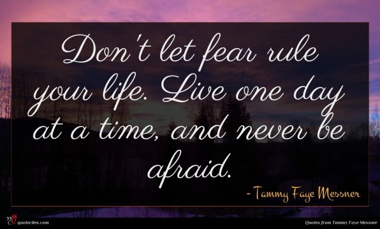 Don't let fear rule your life. Live one day at a time, and never be afraid.