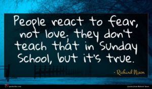Richard Nixon quote : People react to fear ...